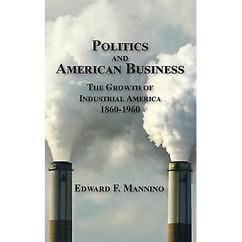 Politics and American Business The Growth of Industrial America 18601960 by Mannino & Edward F.