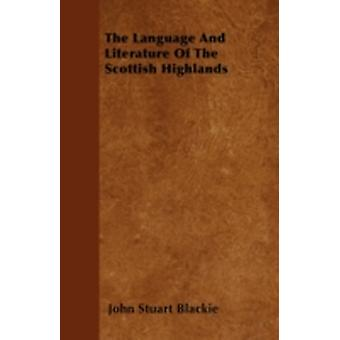 The Language And Literature Of The Scottish Highlands by Blackie & John Stuart