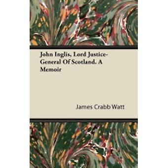 John Inglis Lord JusticeGeneral of Scotland. a Memoir by Watt & James Crabb