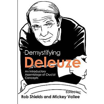 Demystifying Deleuze An Introductory Assemblage of Crucial Concepts by Shields & Rob