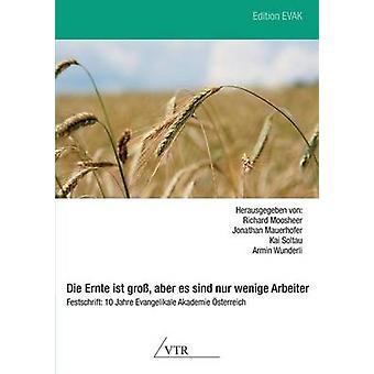 Die Ernte Ist Gross Aber Es Sind Nur Wenige Arbeiter  Festschrift 10 Jahre Evangelikale Akademie Osterreich by Moosheer & Richard