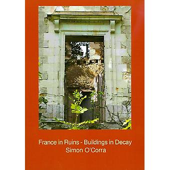 France in Ruins - Buildings in Decay by Simon O'Corra - 9781906137236