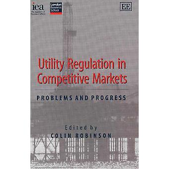 Utility Regulation in Competitive Markets - Problems and Progress by C
