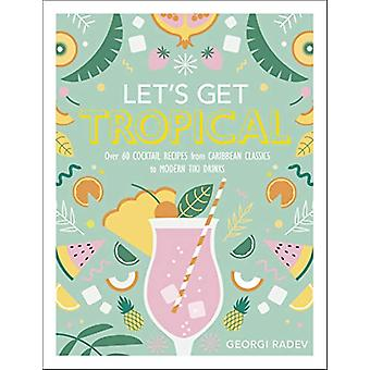 Let's Get Tropical - Over 60 Cocktail Recipes from Caribbean Classics