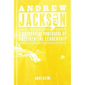 Andrew Jackson - A Rhetorical Portrayal of Presidential Leadership von