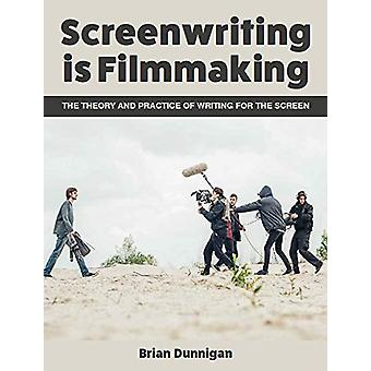Screenwriting is Filmmaking - The Theory and Practice of Writing for t
