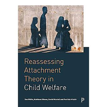 Reassessing Attachment Theory in Child Welfare by Sue White - 9781447