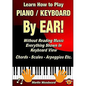 Learn How to Play Piano /� Keyboard by Ear! Without Reading Music: Everything Shown in Keyboard View Chords - Scales - Arpeggios Etc.