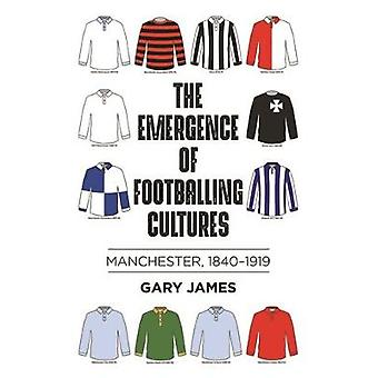 The Emergence of Footballing Cultures Manchester 18401919