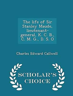 The life of Sir Stanley Maude lieutenantgeneral K. C. B. C. M. G. D. S. O  Scholars Choice Edition by Callwell & Charles Edward
