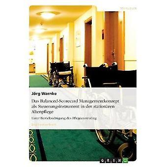 Das BalancedScorecard Managementkonzept als Steuerungsinstrument in der stationren AltenpflegeUnter Bercksichtigung des Pflegecontrolling by Warnke & Jrg