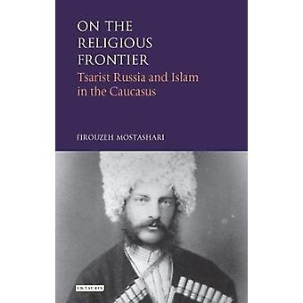 On the Religious Frontier  Tsarist Russia and Islam in the Caucasus by Firouzeh Mostashari