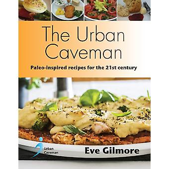 The Urban Caveman  Paleoinspired Recipes for the 21 Century by Eve Gilmore