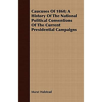 Caucuses Of 1860 A History Of The National Political Conventions Of The Current Presidential Campaigns by Halstead & Murat