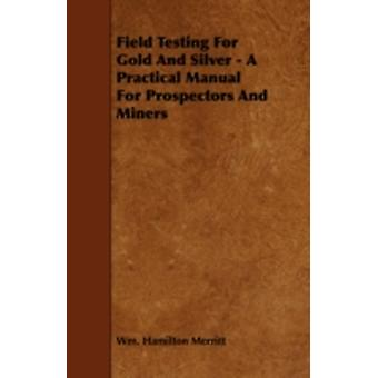 Field Testing for Gold and Silver  A Practical Manual for Prospectors and Miners by Merritt & Wm Hamilton