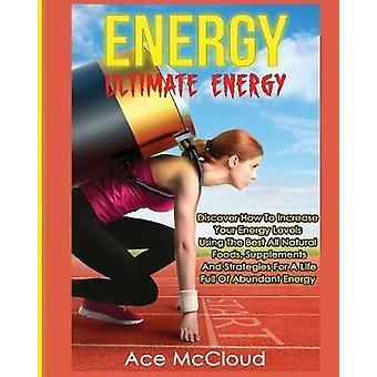 Energie ultimative Energie Entdecken Sie, wie Sie Ihre Energieniveaus mit den besten alle natürlichen Lebensmittel Ergänzungen und Strategien für ein Leben voller reichlich Energie von McCloud & Ace zu erhöhen
