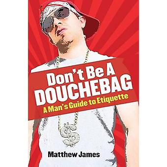Dont be a Douchebag A Mans Guide to Etiquette by James & Matthew