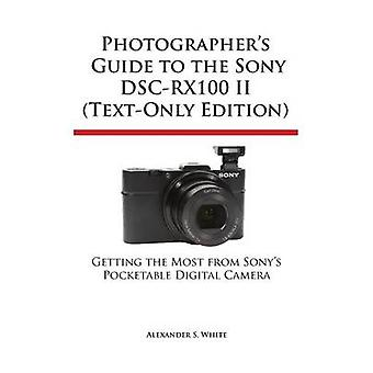Photographers Guide to the Sony DscRx100 II TextOnly Edition by White & Alexander S.