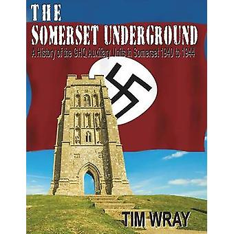 The Somerset Underground  A History of the GHQ Auxiliary Units 1940 to 1944 in Somerset 1940 to 1944 by Wray & Tim