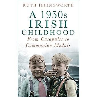 A 1950s Irish Childhood - From Catapults to Communion Medals by Ruth I