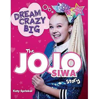 Dream Crazy Big - The JoJo Siwa Story by Katy Sprinkel - 9781629378008