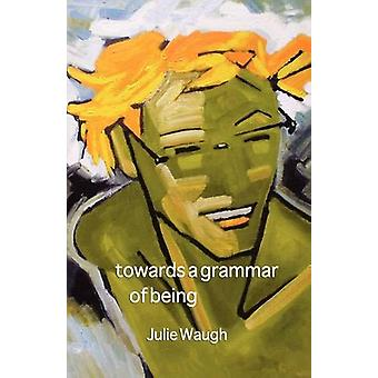 Towards a Grammar of Being by Julie Waugh - 9781921479243 Book