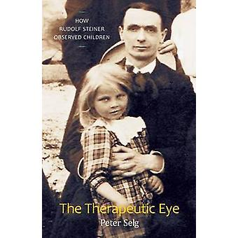The Therapeutic Eye  How Rudolf Steiner Observed Children by Peter Selg