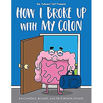 How I Broke Up with My Colon - Fascinating - Bizarre - and True Health