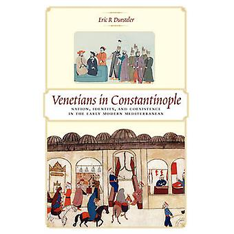 Venetians in Constantinople Nation Identity and Coexistence in the Early Modern Mediterranean by Dursteler & Eric R.