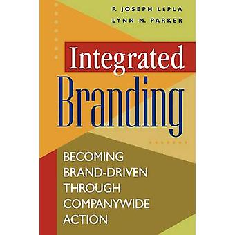 Integrated Branding Becoming BrandDriven Through Companywide Action by Lepla & F. Joseph