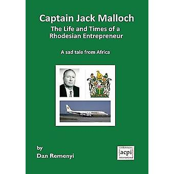 Captain Jack Malloch the Life and Times of a Rhodesian Entrepreneur a Sad Tale from Africa by Remenyi & Dan