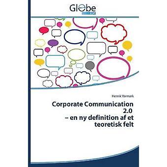 Corporate Communication 2.0  En NY Definition AF Et Teoretisk Felt by Varmark Henrik