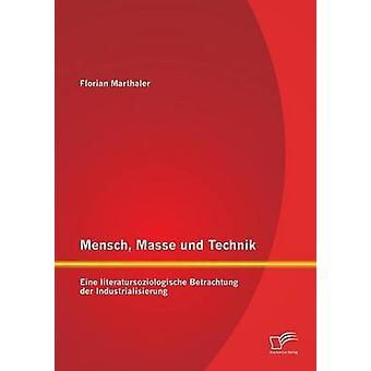 Mensch Masse Und Technik Eine Literatursoziologische Betrachtung der Industrialisierung von Marthaler & Florian