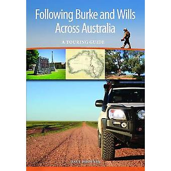 Following Burke and Wills Across Australia  A Touring Guide by Dave Phoenix