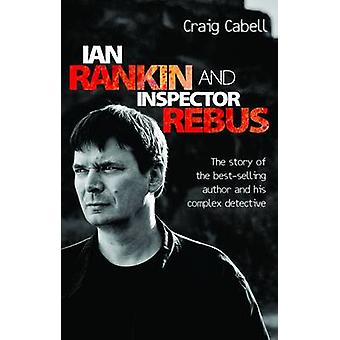 Ian Rankin and Inspector Rebus  The Story of the BestSelling Author and His Complex Detective by Craig Cabell