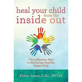 Heal Your Child from the Inside Out The 5Element Way to Nurturing Healthy Happy Kids door Green & Robin Ray