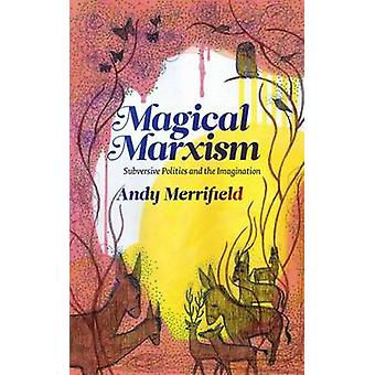 Magical Marxism Subversive Politics and the Imagination by Merrifield & Andy