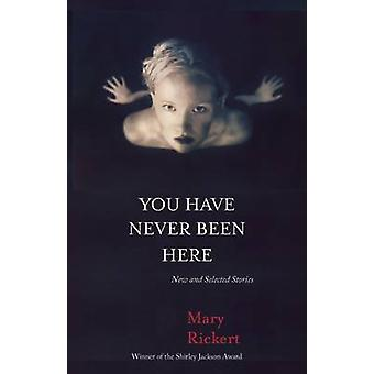 You Have Never Been Here - New and Selected Stories by Mary Rickert -