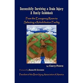 Successfully Surviving a Brain Injury A Family Guidebook from the Emergency Room to Selecting a Rehabilitation Facility by Prowe & Garry