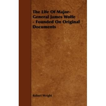 The Life of MajorGeneral James Wolfe  Founded on Original Documents by Wright & Robert