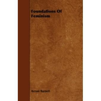 Foundations Of Feminism by Barnett & Avrom