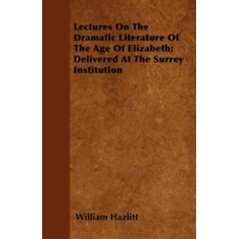 Lectures On The Dramatic Literature Of The Age Of Elizabeth Delivered At The Surrey Institution by Hazlitt & William