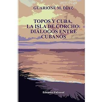 TOPOS Y CUBA LA ISLA DE CORCHO. DILOGOS ENTRE CUBANOS by Daz & Guarion M