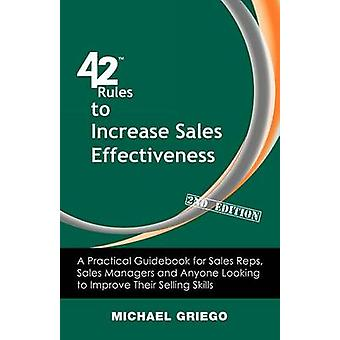 42 Rules to Increase Sales Effectiveness 2nd Edition A Practical Guidebook for Sales Reps Sales Managers and Anyone Looking to Improve their Selling Skills by Griego & Michael