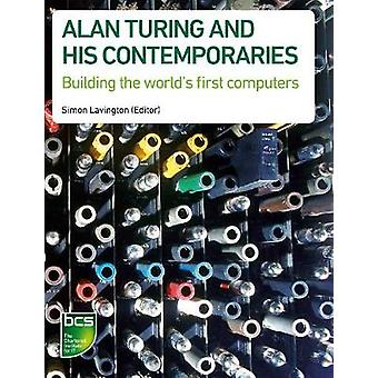 Alan Turing and His Contemporaries Building the Worlds First Computers by Lavington & Simon