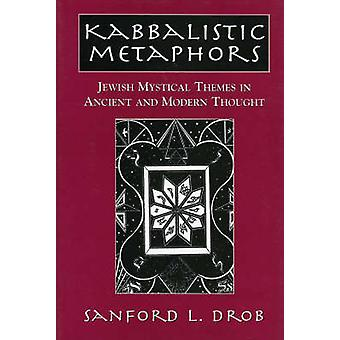 Kabbalistic Metaphors  Jewish Mystical Themes in Ancient and Modern Thought by Sanford L Drob