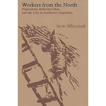 Workers from the North  Plantations Bolivian Labor and the City in Northwest Argentina by Scott Whiteford