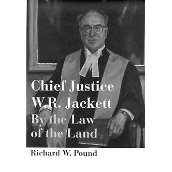 Chief Justice W.R. Jackett - By the Law of the Land by Richard W. Poun