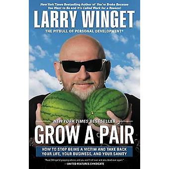Grow a Pair - How to Stop Being a Victim and Take Back Your Life - You