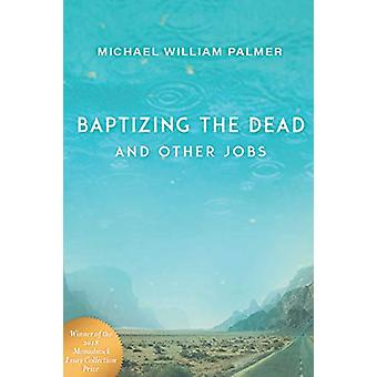 Baptizing the Dead and Other Jobs - Essays by Michael William Palmer -